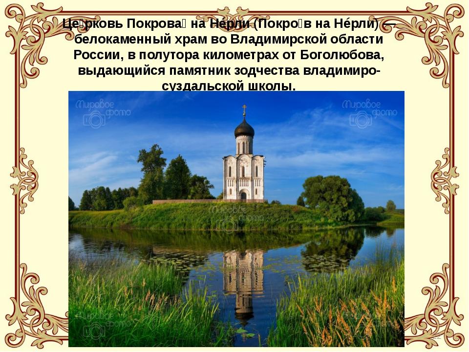 Це́рковь Покрова́ на Нéрли (Покро́в на Нéрли) — белокаменный храм во Владимир...