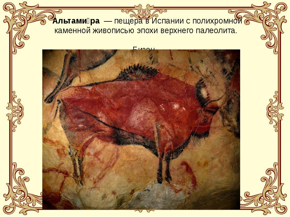 Альтами́ра— пещера в Испании с полихромной каменной живописью эпохи верхнег...