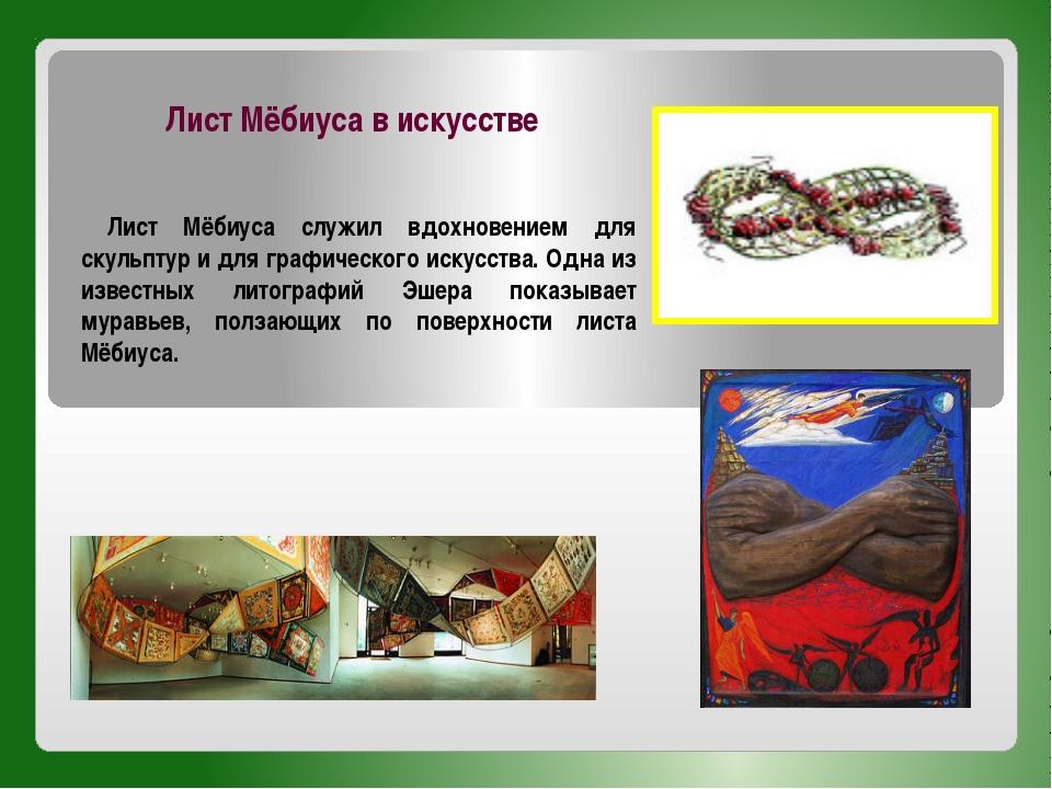 Лист Мёбиуса служил вдохновением для скульптур и для графического искусства....