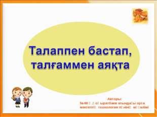 Авторы: №48 Ә.Қоңыратбаев атындағы орта мектептің технология пәнінің мұғалімі
