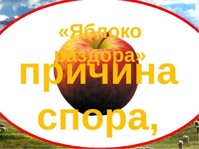 «Яблоко раздора» причина спора, ссоры