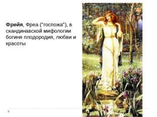 """Фрейя, Фреа (""""госпожа""""), в скандинавской мифологии богиня плодородия, любви и"""