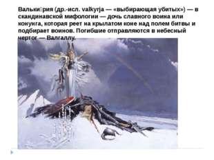 Вальки́рия (др.-исл. valkyrja — «выбирающая убитых») — в скандинавской мифоло