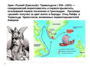 Эрик «Рыжий (Красный)» Торвальдсон ( 950—1003) — скандинавский мореплаватель