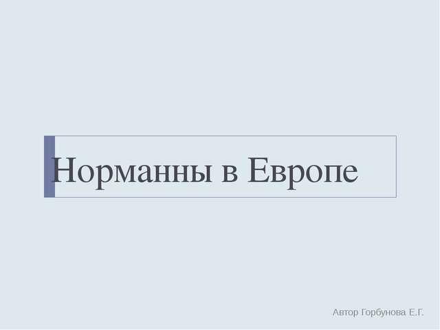 Норманны в Европе Автор Горбунова Е.Г.