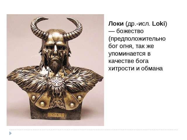 Локи (др.-исл. Loki) — божество (предположительно бог огня, так же упоминаетс...