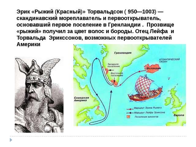 Эрик «Рыжий (Красный)» Торвальдсон ( 950—1003) — скандинавский мореплаватель...
