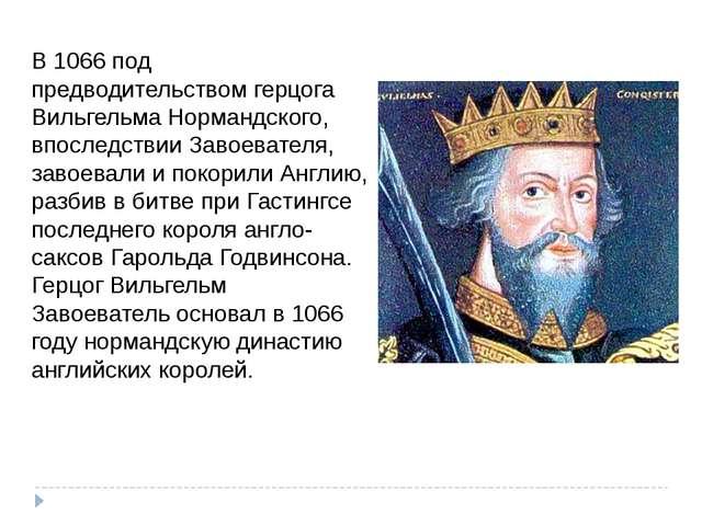 В 1066 под предводительством герцога Вильгельма Нормандского, впоследствии За...