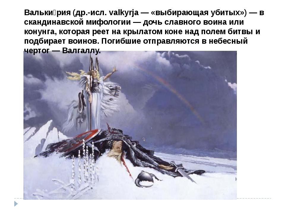 Вальки́рия (др.-исл. valkyrja — «выбирающая убитых») — в скандинавской мифоло...