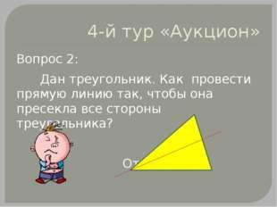 4-й тур «Аукцион» Вопрос 2: Дан треугольник. Как провести прямую линию так, ч