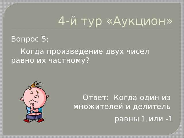 4-й тур «Аукцион» Вопрос 5: Когда произведение двух чисел равно их частному?...