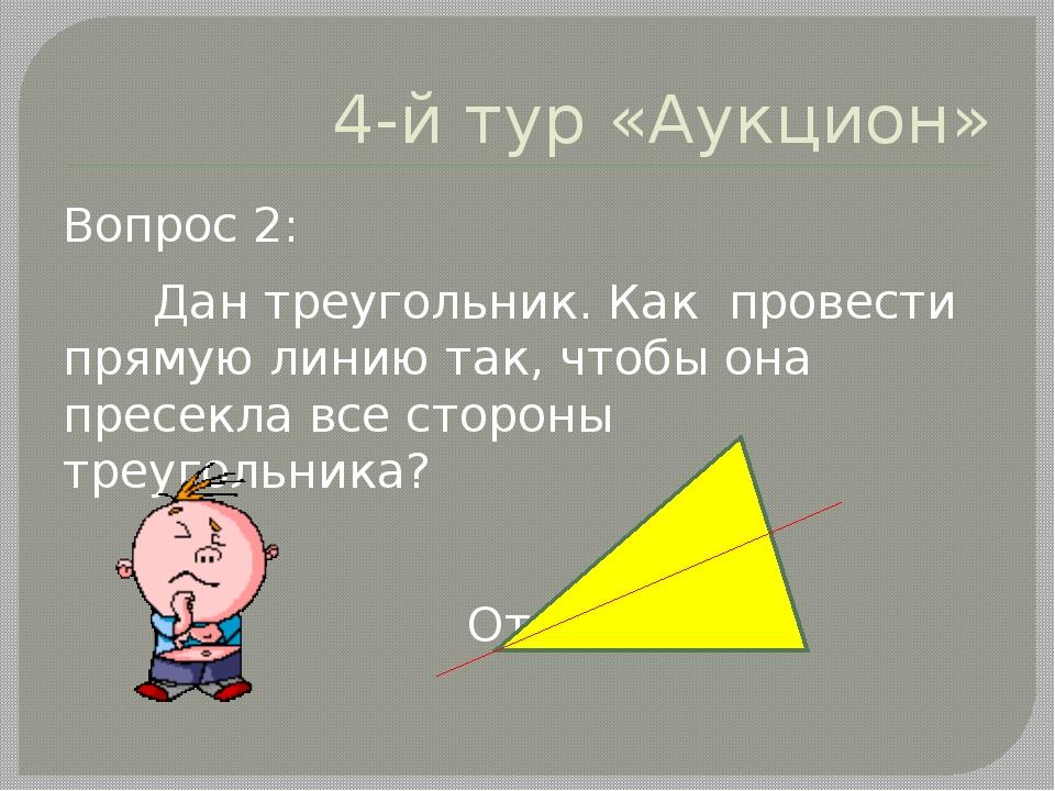 4-й тур «Аукцион» Вопрос 2: Дан треугольник. Как провести прямую линию так, ч...