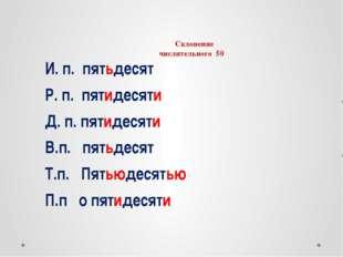 Склонение числительного 50 И. п. пятьдесят Р. п. пятидесяти Д. п. пятидесяти