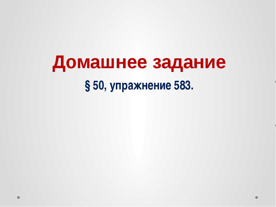 Домашнее задание § 50, упражнение 583.