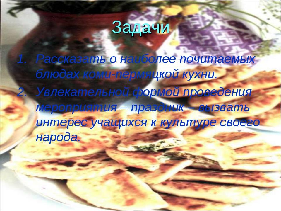 Задачи Рассказать о наиболее почитаемых блюдах коми-пермяцкой кухни. Увлекате...