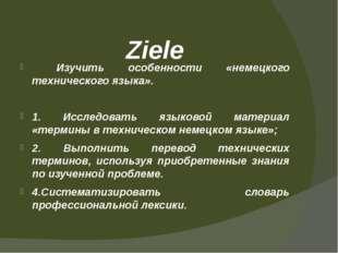 Ziele Изучить особенности «немецкого технического языка». 1. Исследовать язык