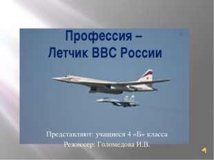 Профессия – Летчик ВВС России Представляют: учащиеся 4 «Б» класса Режиссер: Г