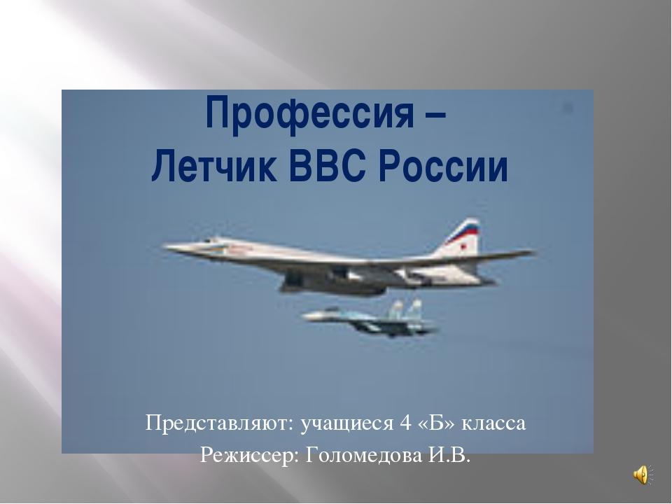 Профессия – Летчик ВВС России Представляют: учащиеся 4 «Б» класса Режиссер: Г...