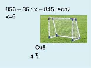 Счёт 4 : 856 – 36 : х – 845, если х=6