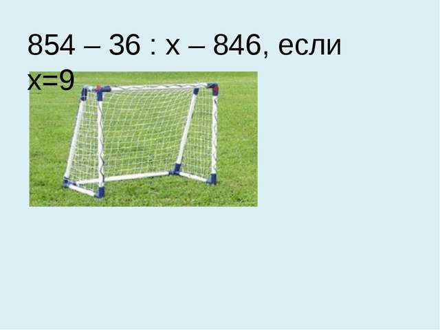 854 – 36 : х – 846, если х=9