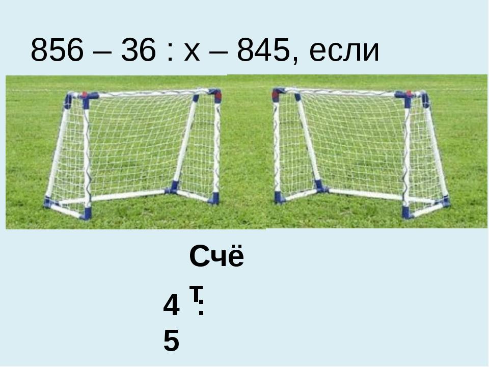 Счёт 4 : 5 856 – 36 : х – 845, если х=6