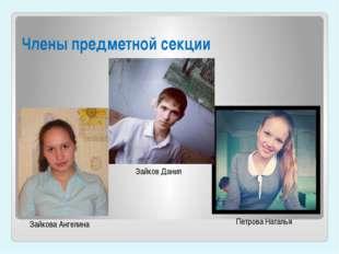 Члены предметной секции Петрова Наталья Зайков Данил Зайкова Ангелина