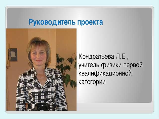 Руководитель проекта Кондратьева Л.Е., учитель физики первой квалификационной...