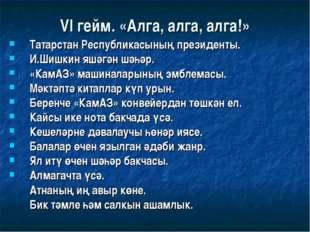 VI гейм. «Алга, алга, алга!» Татарстан Республикасының президенты. И.Шишкин я