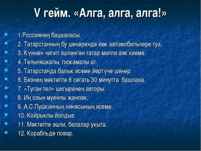 V гейм. «Алга, алга, алга!» 1.Россиянең башкаласы. 2. Татарстанның бу шәһәрен...