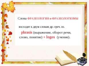 Слова ФРАЗЕОЛОГИЯ и ФРАЗЕОЛОГИЗМЫ восходят к двум словам др.-греч. яз. phrasi