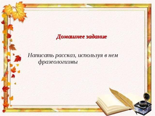 Домашнее задание Написать рассказ, используя в нем фразеологизмы