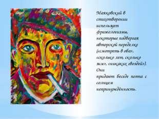 Маяковский в стихотворении использует фразеологизмы, некоторые подвергая авто