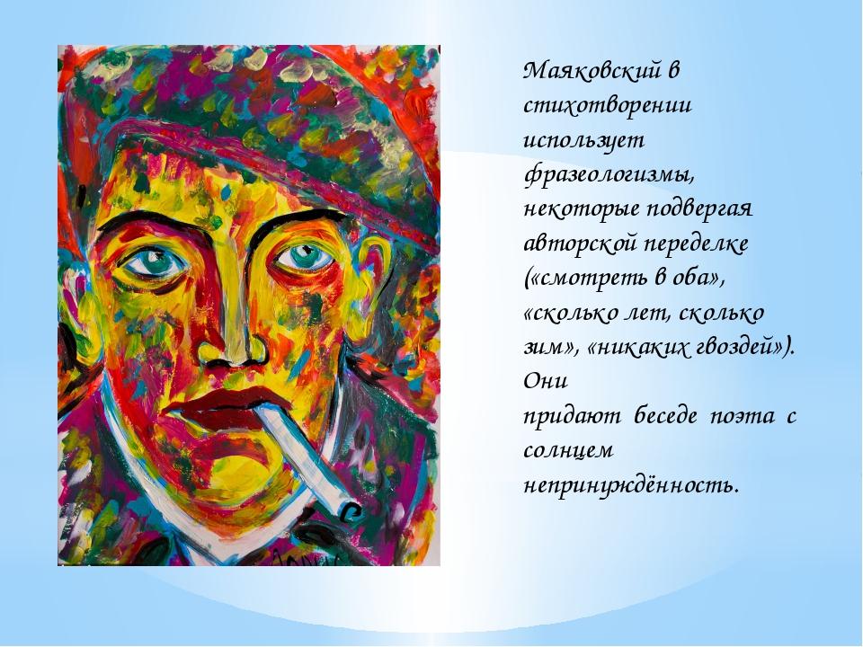 Маяковский в стихотворении использует фразеологизмы, некоторые подвергая авто...