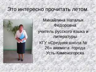 Это интересно прочитать летом. Михайлина Наталья Федоровна учитель русского я