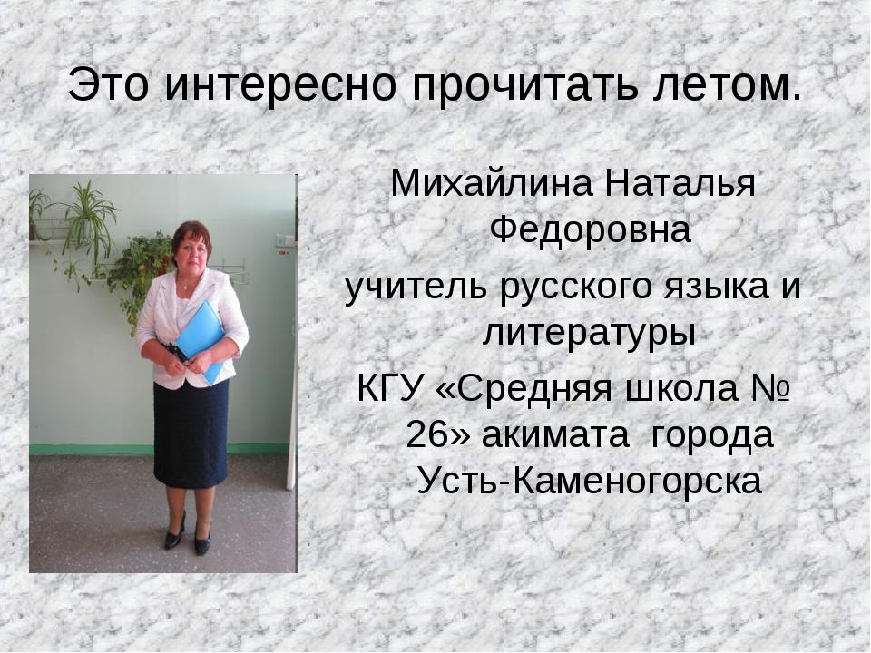 Это интересно прочитать летом. Михайлина Наталья Федоровна учитель русского я...