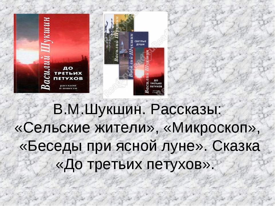 . . В.М.Шукшин. Рассказы: «Сельские жители», «Микроскоп», «Беседы при ясной л...