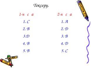 Тексеру. 1-нұсқа2-нұсқа 1. С1. А 2. В2. Д 3.Д3. В 4. В4. Д 5. В5. С