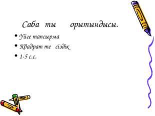 Сабақтың қорытындысы. Үйге тапсырма Квадрат теңсіздік 1-5 с.с.