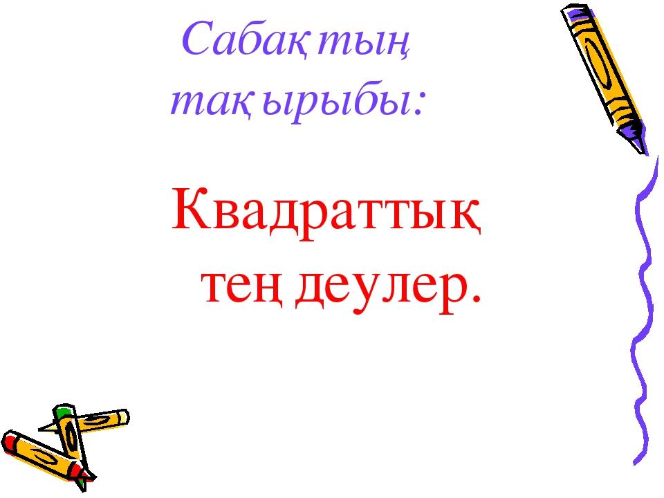 Сабақтың тақырыбы: Квадраттық теңдеулер.