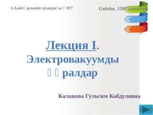 Лекция I. Электровакуумды құралдар Калакова Гульсим Кабдуловна А.Байтұрсынов