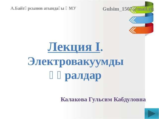 Лекция I. Электровакуумды құралдар Калакова Гульсим Кабдуловна А.Байтұрсынов...