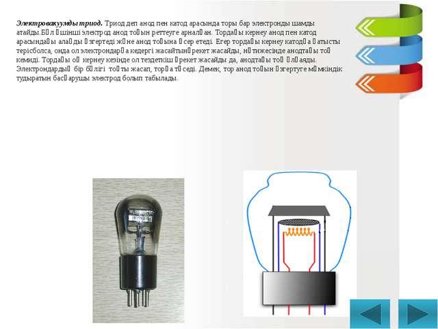 Электровакуумды триод. Триод деп анод пен катод арасында торы бар электронды...
