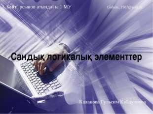 Сандық логикалық элементтер А.Байтұрсынов атындағы ҚМУ Gulsim_1507@mail.ru Ка