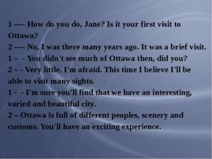 1 —- How do you do, Jane? Is it your first visit to Ottawa? 2 —- No, I was th