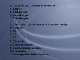 1. Canada is the… country in the world a) Largest b) Fifth largest c) Second