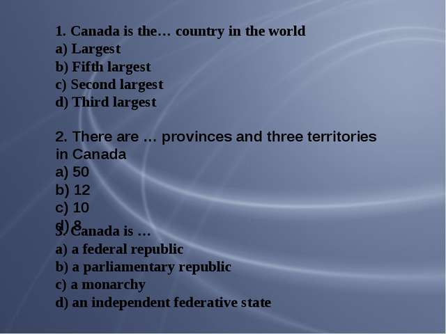 1. Canada is the… country in the world a) Largest b) Fifth largest c) Second...
