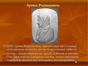 Арина Родионовна НЯНЯ Арина Родионовна, крепостная крестьянка, отпущенная на