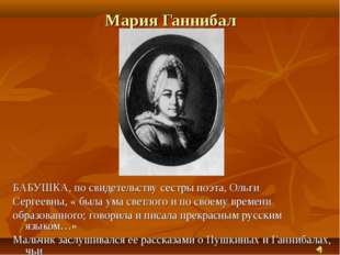 Мария Ганнибал БАБУШКА, по свидетельству сестры поэта, Ольги Сергеевны, « был