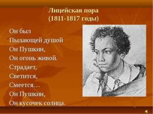 Лицейская пора (1811-1817 годы) Он был Пылающей душой Он Пушкин, Он огонь жив