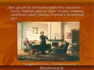 Двое друзей не побоялись навестить опального поэта. Первым приехал Иван Пущин